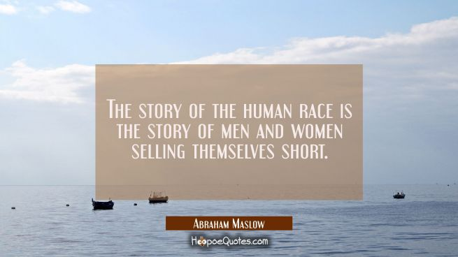 The story of the human race is the story of men and women selling themselves short.