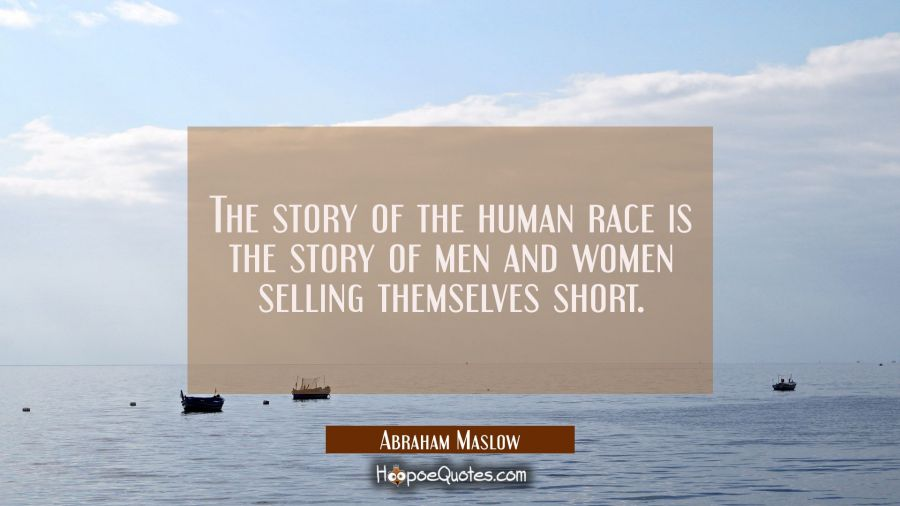 The story of the human race is the story of men and women selling themselves short. Abraham Maslow Quotes