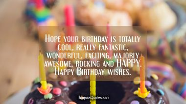 Hope your birthday is totally cool, really fantastic, wonderful, exciting, majorly awesome, rocking and HAPPY. Happy Birthday wishes. Quotes