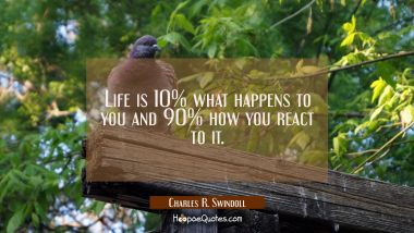 Life is 10% what happens to you and 90% how you react to it. Charles R. Swindoll Quotes