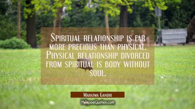 Spiritual relationship is far more precious than physical. Physical relationship divorced from spir