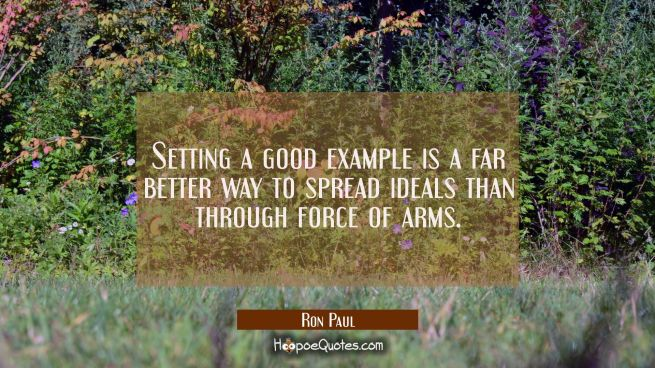 Setting a good example is a far better way to spread ideals than through force of arms.