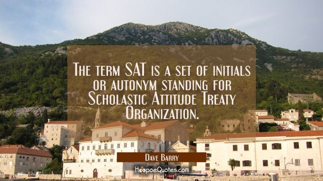 The term SAT is a set of initials or autonym standing for Scholastic Attitude Treaty Organization.