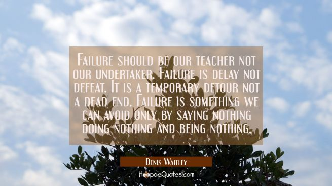 Failure should be our teacher not our undertaker. Failure is delay not defeat. It is a temporary de