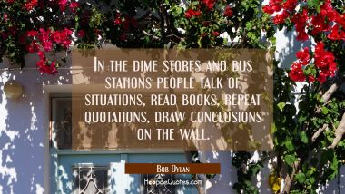 In the dime stores and bus stations people talk of situations read books repeat quotations draw con