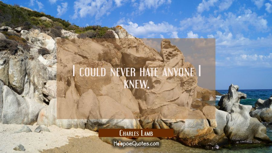 I could never hate anyone I knew. Charles Lamb Quotes