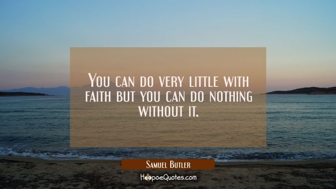 You can do very little with faith but you can do nothing without it.