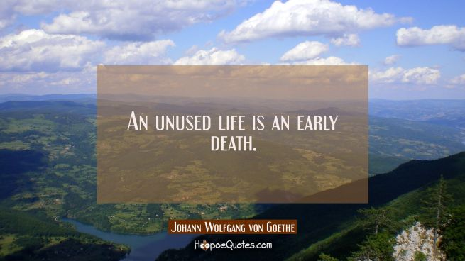 An unused life is an early death.