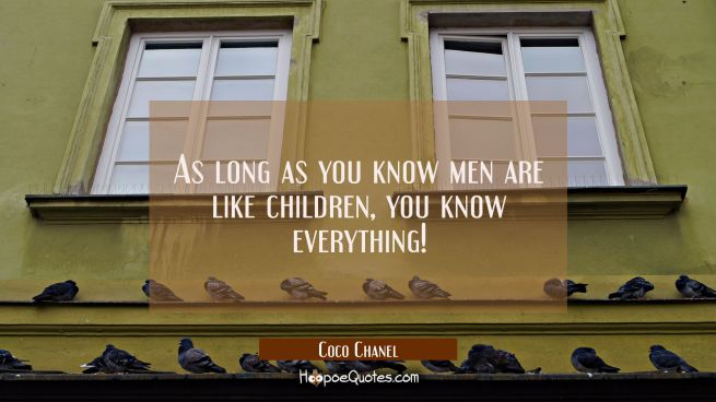 As long as you know men are like children you know everything!