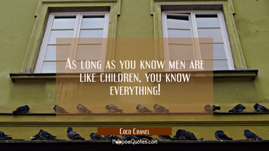 As long as you know men are like children you know everything! Coco Chanel Quotes