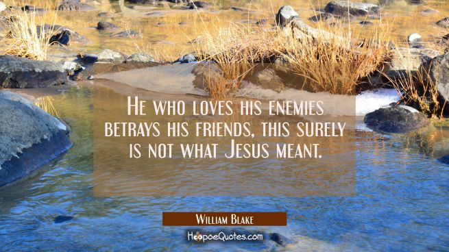 He who loves his enemies betrays his friends, this surely is not what Jesus meant.