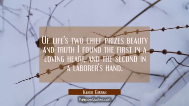 Of life's two chief prizes beauty and truth I found the first in a loving heart and the second in a Kahlil Gibran Quotes