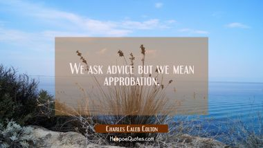 We ask advice but we mean approbation.