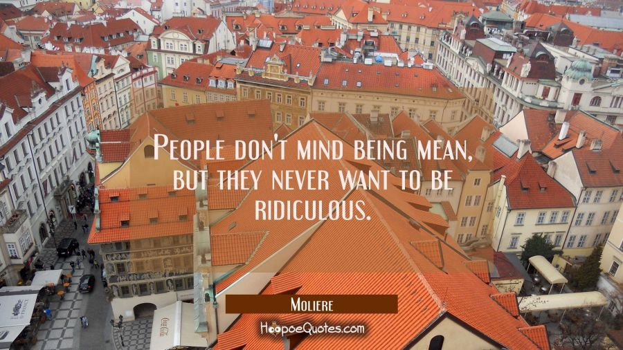 People don't mind being mean, but they never want to be ridiculous. Moliere Quotes