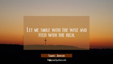 Let me smile with the wise and feed with the rich.