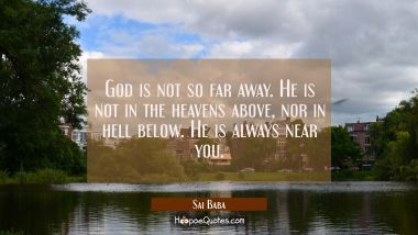 God is not so far away. He is not in the heavens above nor in hell below. He is always near you. Sai Baba Quotes