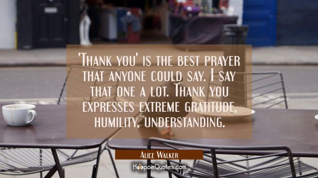 'Thank you' is the best prayer that anyone could say. I say that one a lot. Thank you expresses ext