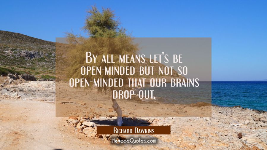 By all means let's be open-minded but not so open-minded that our brains drop out. Richard Dawkins Quotes