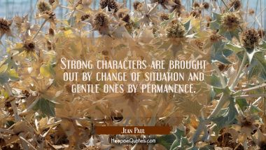 Strong characters are brought out by change of situation and gentle ones by permanence.
