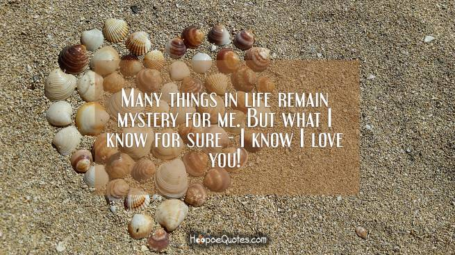 Many things in life remain mystery for me. But what I know for sure - I know I love you!