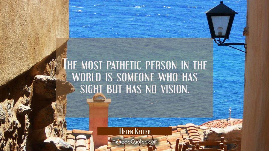 The most pathetic person in the world is someone who has sight but has no vision. Helen Keller Quotes
