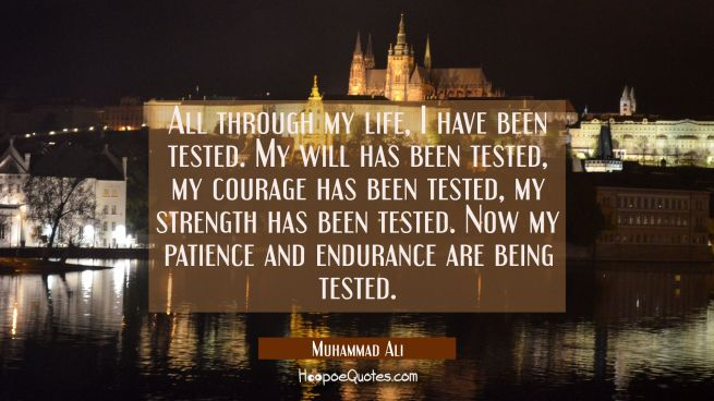 All through my life, I have been tested. My will has been tested, my courage has been tested, my strength has been tested. Now my patience and endurance are being tested.