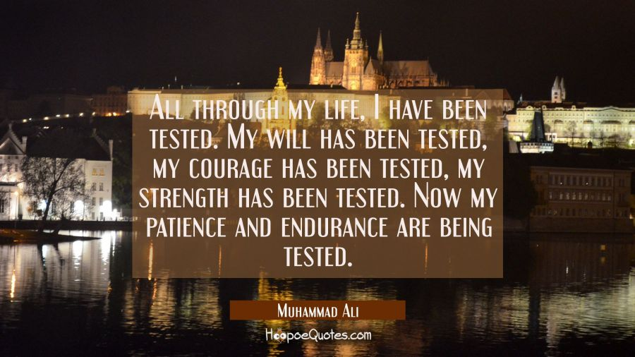 All through my life, I have been tested. My will has been tested, my courage has been tested, my strength has been tested. Now my patience and endurance are being tested. Muhammad Ali Quotes
