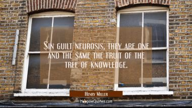 Sin guilt neurosis, they are one and the same the fruit of the tree of knowledge.