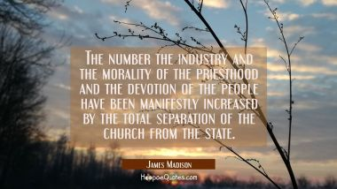 The number the industry and the morality of the priesthood and the devotion of the people have been
