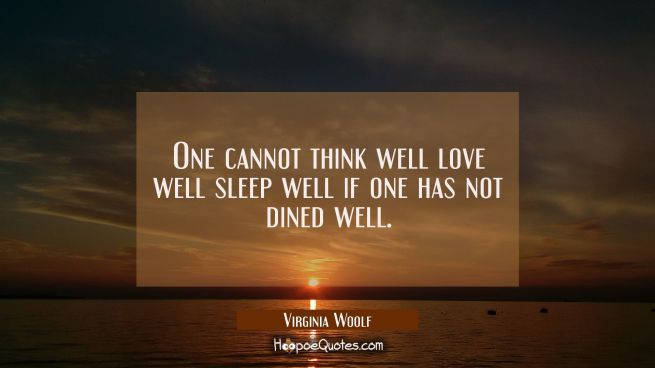 One cannot think well love well sleep well if one has not dined well.