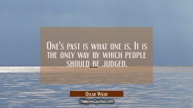 One's past is what one is. It is the only way by which people should be judged.