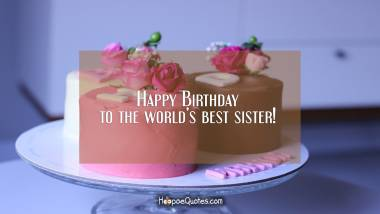Happy Birthday to the world's best sister! Birthday Quotes
