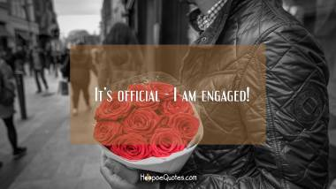 It's official - I am engaged! Engagement Quotes