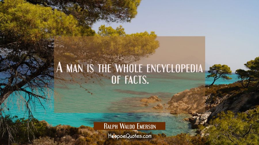 A man is the whole encyclopedia of facts. Ralph Waldo Emerson Quotes