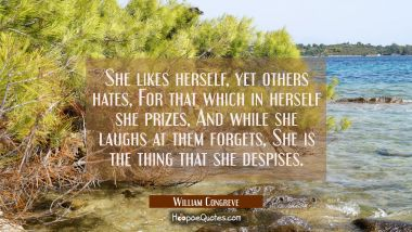 She likes herself yet others hates For that which in herself she prizes, And while she laughs at th