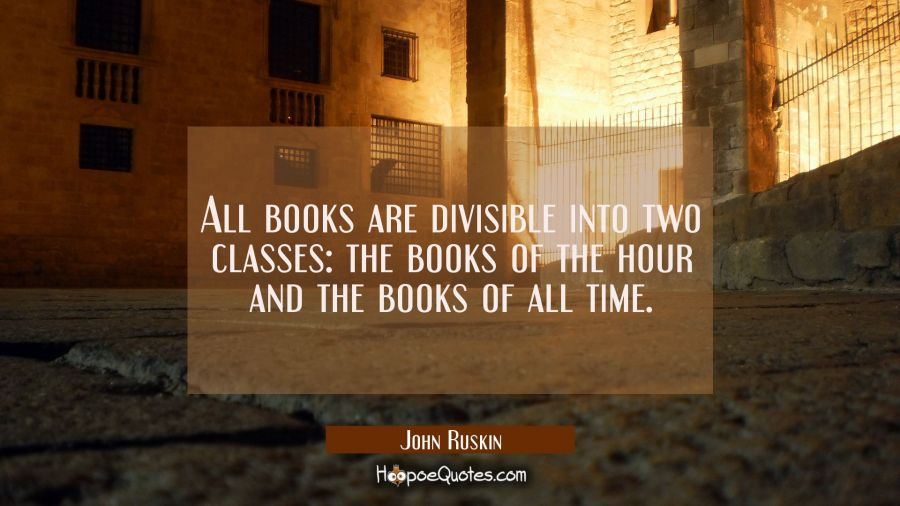All books are divisible into two classes the books of the hour and the books of all time. John Ruskin Quotes