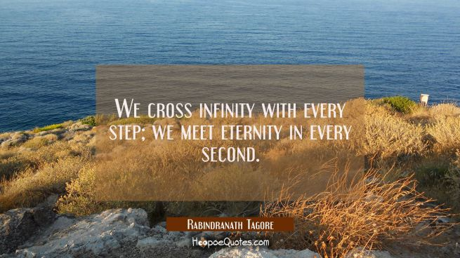 We cross infinity with every step; we meet eternity in every second.
