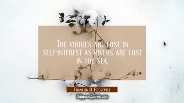 The virtues are lost in self-interest as rivers are lost in the sea.