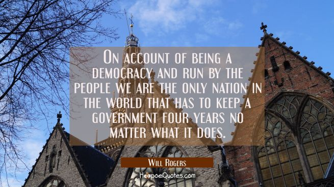 On account of being a democracy and run by the people we are the only nation in the world that has