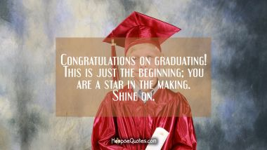 Congratulations on graduating! This is just the beginning; you are a star in the making. Shine on.