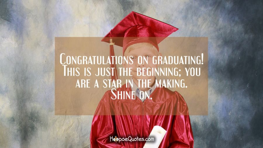 Congratulations on graduating! This is just the beginning; you are a star in the making. Shine on. Graduation Quotes
