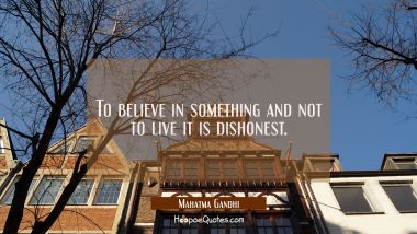 To believe in something and not to live it is dishonest.