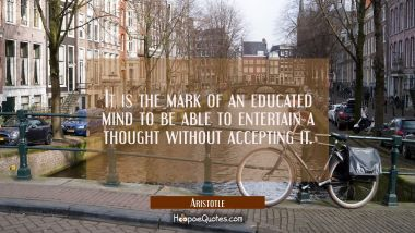 It is the mark of an educated mind to be able to entertain a thought without accepting it. Aristotle Quotes