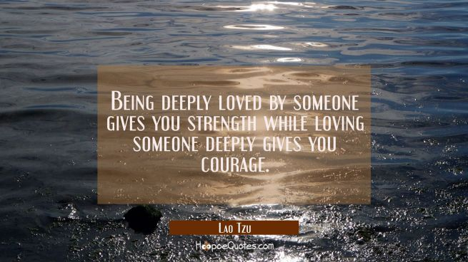 Being deeply loved by someone gives you strength while loving someone deeply gives you courage.