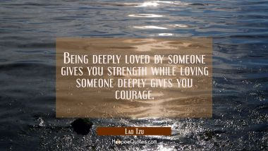 Being deeply loved by someone gives you strength while loving someone deeply gives you courage. Lao Tzu Quotes