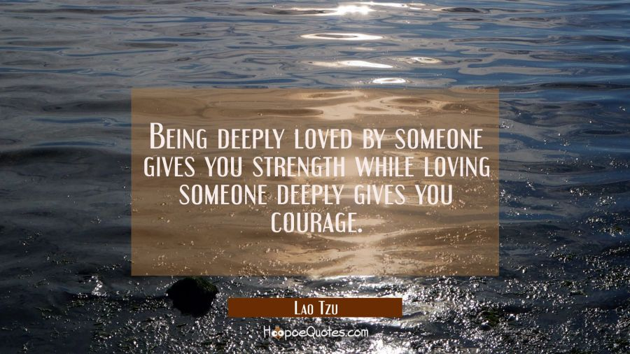 Love Quote of the Day - Being deeply loved by someone gives you strength while loving someone deeply gives you courage. - Lao Tzu