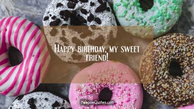Happy birthday, my sweet friend! Birthday Quotes