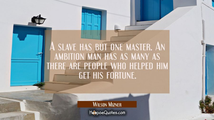 A slave has but one master. An ambition man has as many as there are people who helped him get his Wilson Mizner Quotes