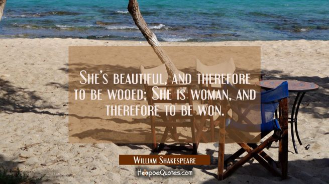 She's beautiful, and therefore to be wooed; She is woman, and therefore to be won