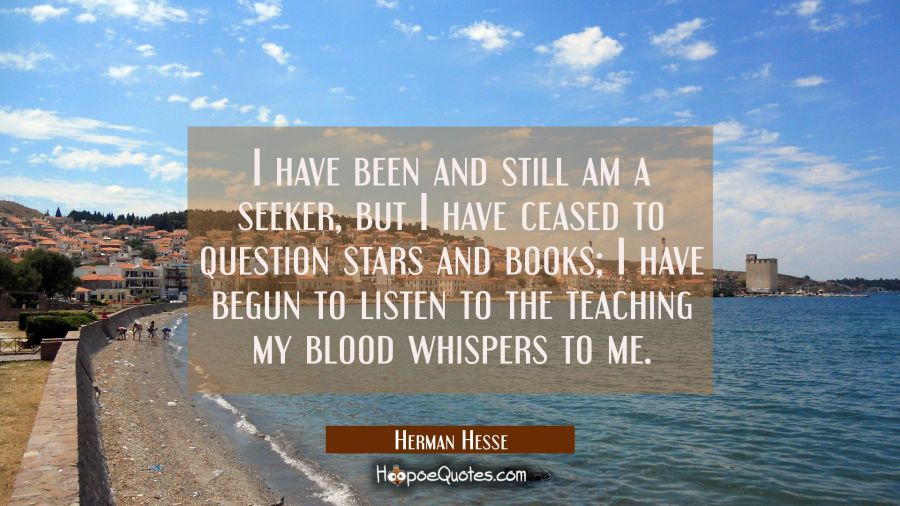 I have been and still am a seeker, but I have ceased to question stars and books; I have begun to listen to the teaching my blood whispers to me. Herman Hesse Quotes